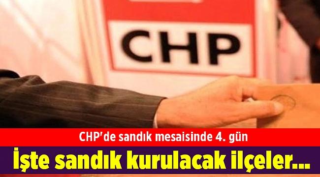 CHP'de sandık mesaisinde 4. gün: İşte sandık kurulacak ilçeler...