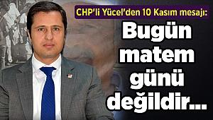 CHP'li Yücel'den 10 Kasım mesajı: Bugün matem günü değildir...