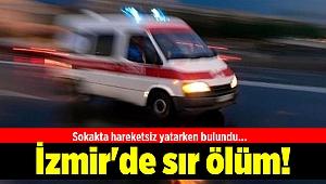 İzmir'de sır ölüm! Sokakta hareketsiz yatarken bulundu...