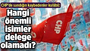 CHP'de sandığın kaybedenler kulübü: Hangi önemli isimler delege olamadı?