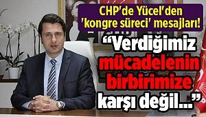 CHP'de Yücel'den 'kongre süreci' mesajları!