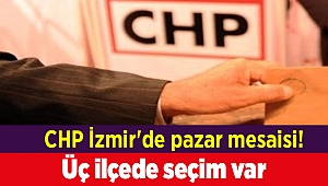 CHP İzmir'de pazar mesaisi! Üç ilçede seçim var