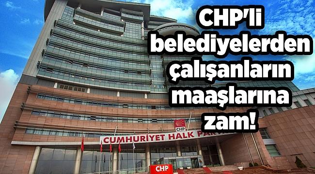 CHP'li belediyelerden çalışanların maaşlarına zam!