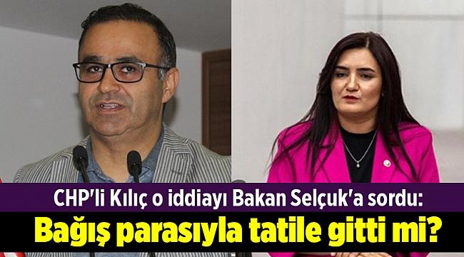 CHP'li Kılıç o iddiayı Bakan Selçuk'a sordu: Ömer Yahşi, bağış parasıyla tatile gitti mi?