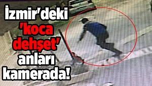 İzmir'deki 'koca dehşet' anları kamerada!