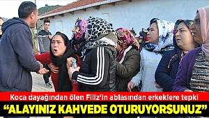 Koca dayağından ölen Filiz'in ablasından kahvehanede oturan erkeklere tepki