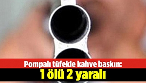 Pompalı tüfekle kahve baskın: 1 ölü 2 yaralı