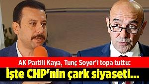 AK Partili Kaya, Tunç Soyer'i topa tuttu: İşte CHP'nin çark siyaseti...