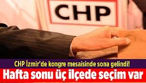 CHP İzmir'de kongre mesaisinde sona gelindi! Hafta sonu üç ilçede seçim var