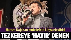 Hamza Dağ'dan muhalefete Libya eleştirisi