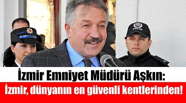 İzmir Emniyet Müdürü Aşkın: İzmir, dünyanın en güvenli kentlerinden birisi