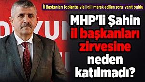 MHP'li Şahin il başkanları zirvesine neden katılmadı?