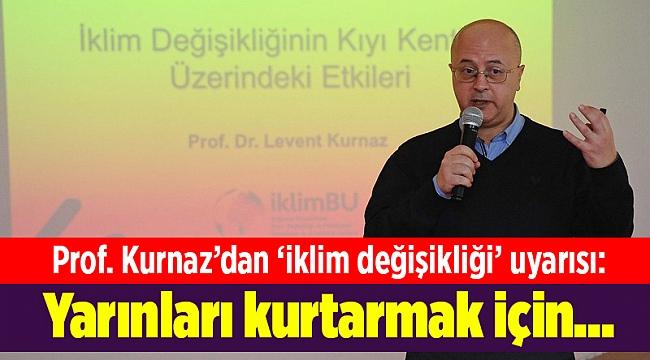 Prof. Kurnaz'dan 'iklim değişikliği' uyarısı: Yarınları kurtarmak için...