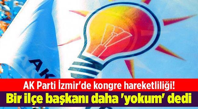 AK Parti İzmir'de kongre hareketliliği! Bir ilçe başkanı daha 'yokum' dedi