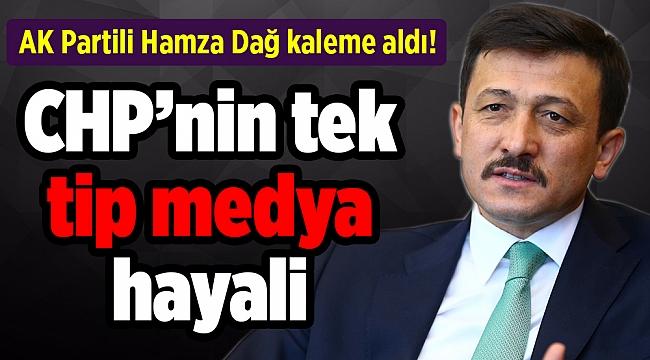 AK Partili Hamza Dağ kaleme aldı! CHP'nin tek tip medya hayali