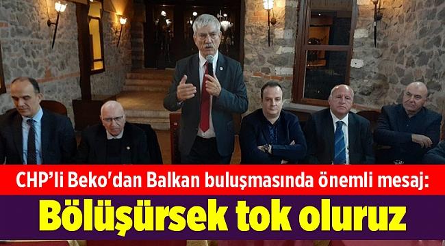 CHP'li Beko'dan Balkan buluşmasında önemli mesaj: Bölüşürsek tok oluruz