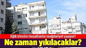 Eğik binaları boşaltanlar mağduriyet yaşıyor! Ne zaman yıkılacaklar?