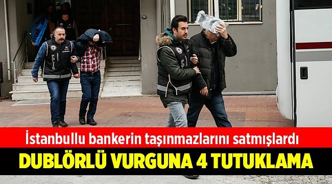İstanbullu Banker'in taşınmazlarını dublör kullanarak satan 4 kişi tutuklandı