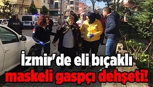 İzmir'de eli bıçaklı maskeli gaspçı dehşeti!