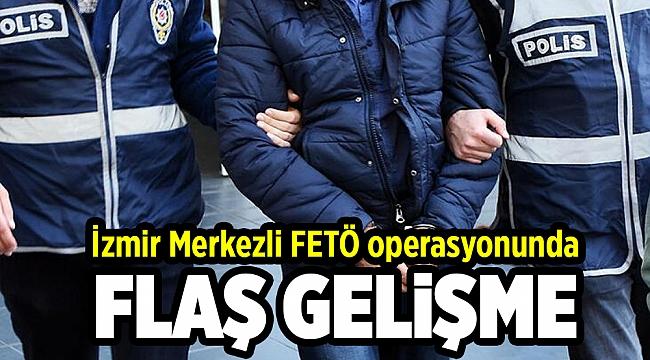 İzmir merkezli FETÖ operasyonunda flaş gelişme!