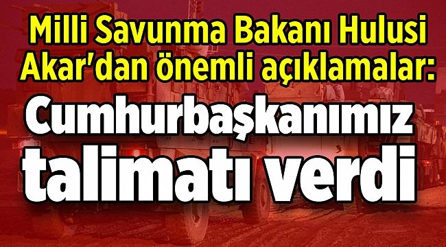 Milli Savunma Bakanı Hulusi Akar'dan önemli açıklamalar: Cumhurbaşkanımız talimatı verdi