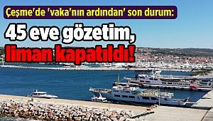 Çeşme'de 'vaka'nın ardından' son durum: 45 eve gözetim, liman kapatıldı!