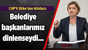 CHP'li Böke'den iktidara: Belediye başkanlarımız dinlenseydi…