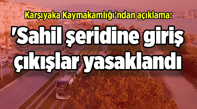 Karşıyaka Kaymakamlığı'ndan açıklama: 'Sahil şeridine giriş çıkışlar yasaklandı mı?'