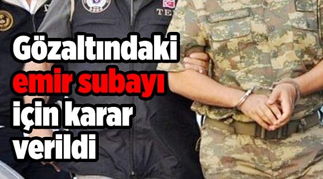 FETÖ'den gözaltına alınan emir subayı için karar!