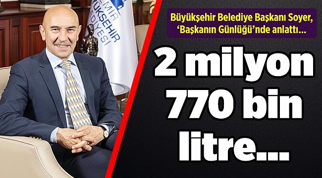 Büyükşehir Belediye Başkanı Soyer, 'Başkanın Günlüğü'nde anlattı... 2 milyon 770 bin litre…