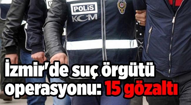 İzmir'de suç örgütü operasyonu: 15 gözaltı