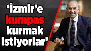 'İzmir'e kumpas kurmak istiyorlar'
