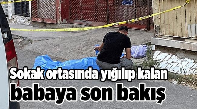 Sokak ortasında yığılıp kalan babaya son bakış
