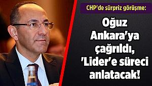 CHP'de sürpriz görüşme: Oğuz Ankara'ya çağrıldı, 'Lider'e süreci anlatacak!