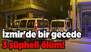 İzmir'de bir gecede 3 şüpheli ölüm!