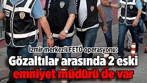 İzmir merkezli FETÖ operasyonu: Gözaltılar arasında 2 eski emniyet müdürü de var