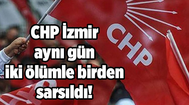 CHP İzmir aynı gün iki ölümle birden sarsıldı!