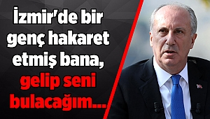 İnce: İzmir'de bir genç hakaret etmiş bana, gelip seni bulacağım...