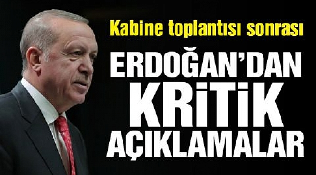 Kabine toplantısının ardından Erdoğan'dan kritik açıklamalar
