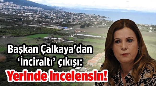 Başkan Çalkaya'dan 'İnciraltı' çıkışı: Yerinde incelensin!