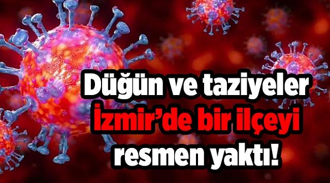 Düğün ve taziyeler İzmir'de bir ilçeyi resmen yaktı!