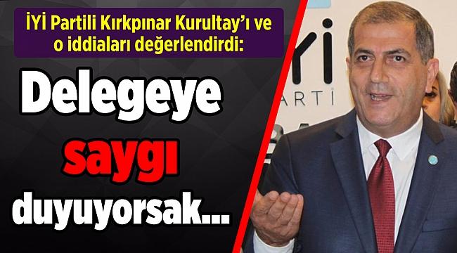 İYİ Partili Kırkpınar Kurultay'ı ve o iddiaları değerlendirdi: Delegeye saygı duyuyorsak…