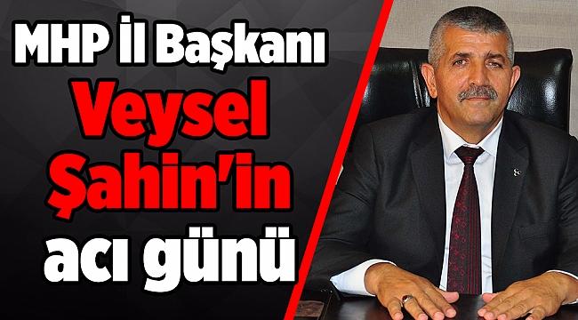 MHP İl Başkanı Veysel Şahin'in acı günü