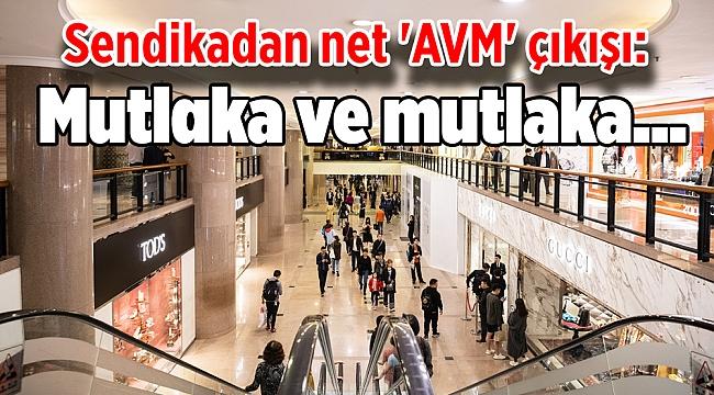 Sendikadan net 'AVM' çıkışı: Mutlaka ve mutlaka...