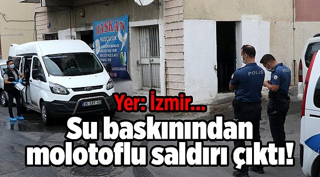 Yer: İzmir... Su baskınından molotoflu saldırı çıktı!
