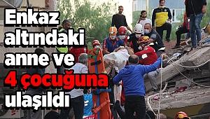 Enkaz altındaki anne ve 4 çocuğuna ulaşıldı