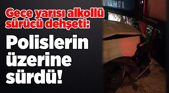 Gece yarısı alkollü sürücü dehşeti: Polislerin üzerine sürdü!