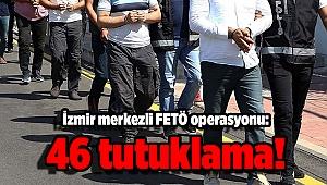 İzmir merkezli FETÖ operasyonu: 46 tutuklama!