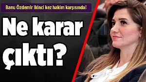 Banu Özdemir ikinci kez hakim karşısında! Ne karar çıktı?