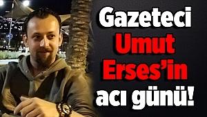 Gazeteci Umut Erses'in acı günü!